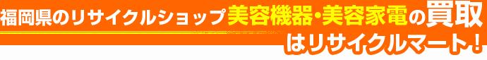 福岡県のリサイクルショップ 美容機器・美容家電の買取はリサイクルマート!
