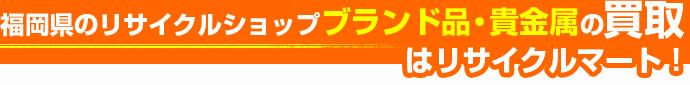 福岡県のリサイクルショップ ブランド品・貴金属の買取はリサイクルマート!