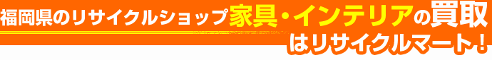 福岡県のリサイクルショップ 家具・インテリアの買取はリサイクルマート!