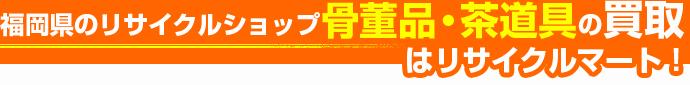 福岡県のリサイクルショップ 骨董品・茶道具の買取はリサイクルマート!