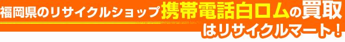 福岡県のリサイクルショップ 携帯電話白ロムの買取はリサイクルマート!