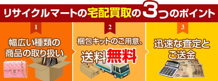 リサイクルマート宅配買取の3つのポイント 1.幅広い種類の商品の取り扱い 2.梱包キットのご用意、送料無料 3.迅速な査定とご送金