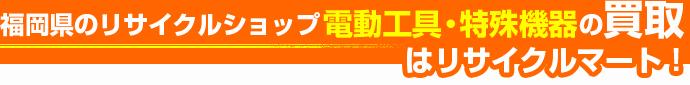 福岡県のリサイクルショップ 電動工具・特殊機器の買取はリサイクルマート!